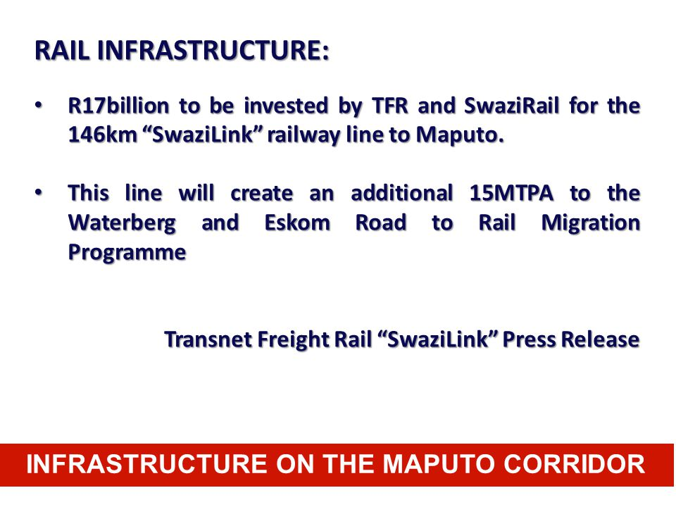 "INFRASTRUCTURE ON THE MAPUTO CORRIDOR RAIL INFRASTRUCTURE: R17billion to be invested by TFR and SwaziRail for the 146km ""SwaziLink"" railway line to Ma"