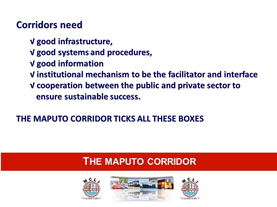 T HE MAPUTO CORRIDOR Corridors need √ good infrastructure, √ good systems and procedures, √ good information √ institutional mechanism to be the facil