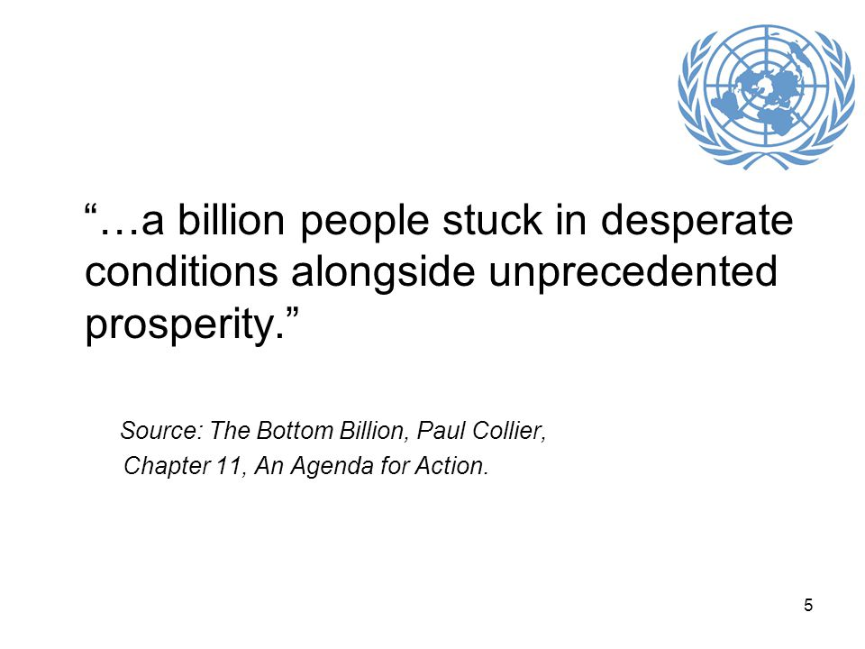 5 …a billion people stuck in desperate conditions alongside unprecedented prosperity. Source: The Bottom Billion, Paul Collier, Chapter 11, An Agenda for Action.