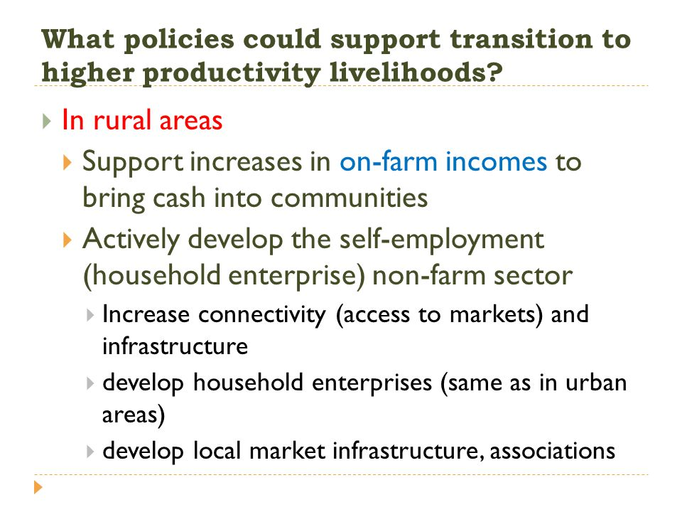 What policies could support transition to higher productivity livelihoods?  In rural areas  Support increases in on-farm incomes to bring cash into