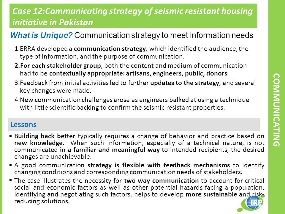 Case 12:Communicating strategy of seismic resistant housing initiative in Pakistan Lessons 1.ERRA developed a communication strategy, which identified the audience, the type of information, and the purpose of communication.
