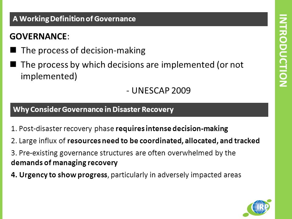 INTRODUCTION A Working Definition of Governance GOVERNANCE: The process of decision-making The process by which decisions are implemented (or not implemented) - UNESCAP 2009 Why Consider Governance in Disaster Recovery 1.