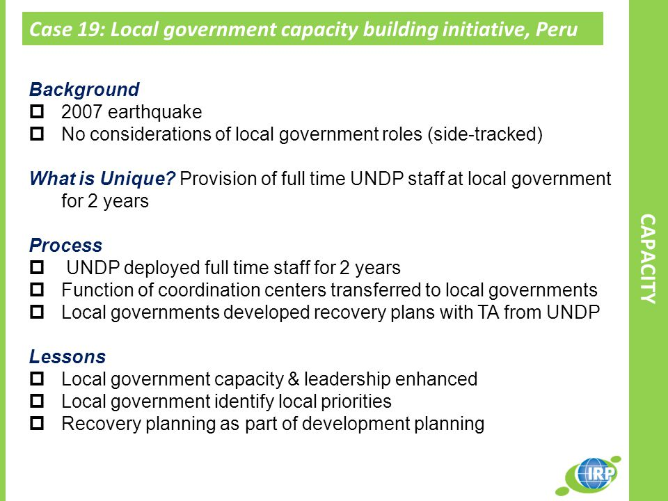 Case 19: Local government capacity building initiative, Peru CAPACITY Background  2007 earthquake  No considerations of local government roles (side-tracked) What is Unique.