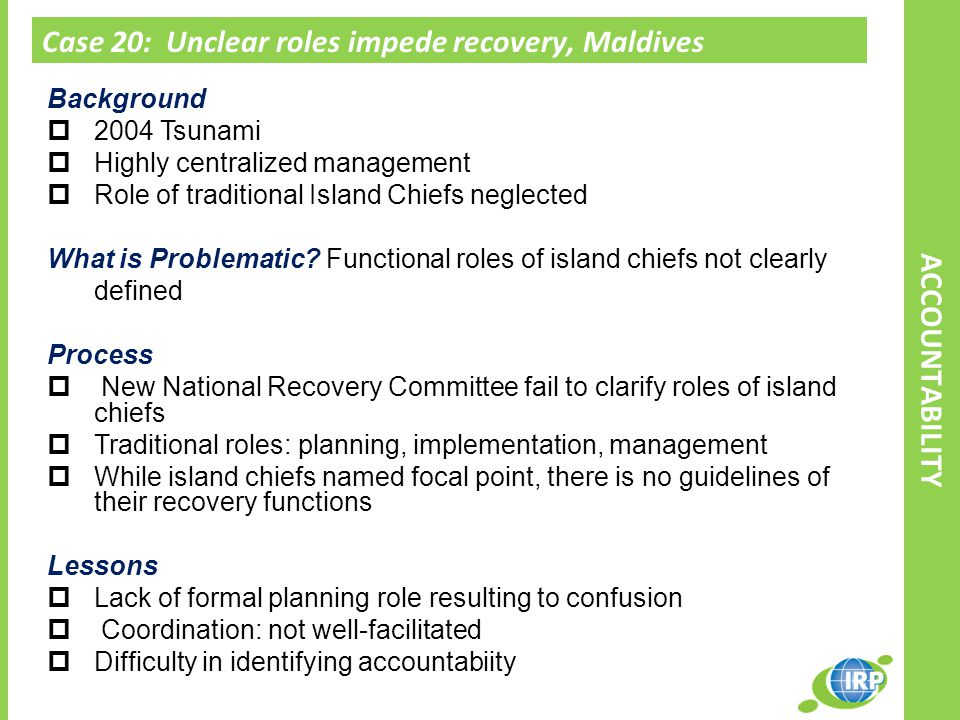 Case 20: Unclear roles impede recovery, Maldives ACCOUNTABILITY Background  2004 Tsunami  Highly centralized management  Role of traditional Island Chiefs neglected What is Problematic.