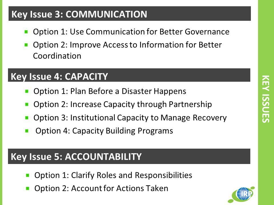 Option 1: Use Communication for Better Governance Option 2: Improve Access to Information for Better Coordination Key Issue 3: COMMUNICATION Option 1: Plan Before a Disaster Happens Option 2: Increase Capacity through Partnership Option 3: Institutional Capacity to Manage Recovery Option 4: Capacity Building Programs Option 1: Clarify Roles and Responsibilities Option 2: Account for Actions Taken KEY ISSUES Key Issue 4: CAPACITY Key Issue 5: ACCOUNTABILITY