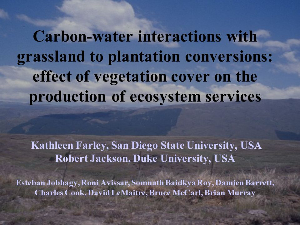 Carbon-water interactions with grassland to plantation conversions: effect of vegetation cover on the production of ecosystem services Kathleen Farley, San Diego State University, USA Robert Jackson, Duke University, USA Esteban Jobbagy, Roni Avissar, Somnath Baidkya Roy, Damien Barrett, Charles Cook, David LeMaitre, Bruce McCarl, Brian Murray