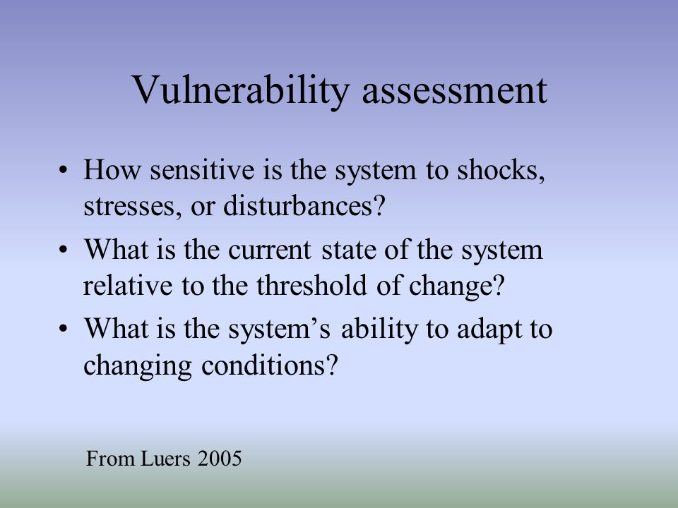Vulnerability assessment How sensitive is the system to shocks, stresses, or disturbances? What is the current state of the system relative to the thr