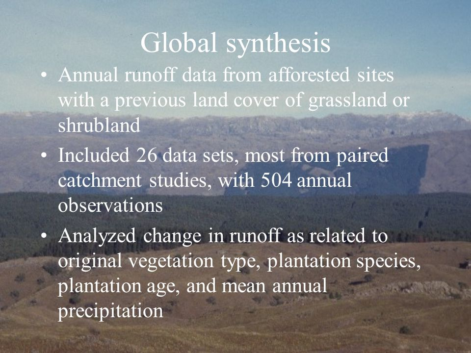 Global synthesis Annual runoff data from afforested sites with a previous land cover of grassland or shrubland Included 26 data sets, most from paired catchment studies, with 504 annual observations Analyzed change in runoff as related to original vegetation type, plantation species, plantation age, and mean annual precipitation