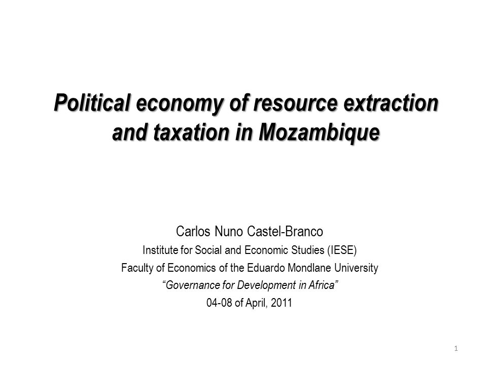 Political economy of resource extraction and taxation in Mozambique Carlos Nuno Castel-Branco Institute for Social and Economic Studies (IESE) Faculty of Economics of the Eduardo Mondlane University Governance for Development in Africa 04-08 of April, 2011 1