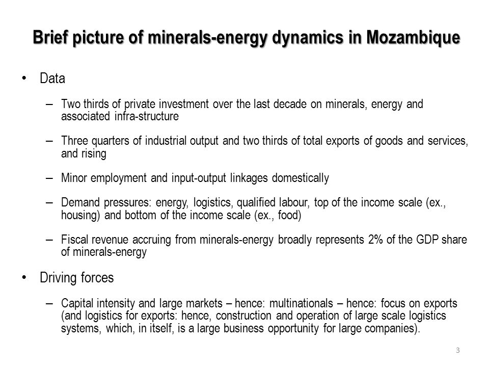 Brief picture of minerals-energy dynamics in Mozambique Data – Two thirds of private investment over the last decade on minerals, energy and associated infra-structure – Three quarters of industrial output and two thirds of total exports of goods and services, and rising – Minor employment and input-output linkages domestically – Demand pressures: energy, logistics, qualified labour, top of the income scale (ex., housing) and bottom of the income scale (ex., food) – Fiscal revenue accruing from minerals-energy broadly represents 2% of the GDP share of minerals-energy Driving forces – Capital intensity and large markets – hence: multinationals – hence: focus on exports (and logistics for exports: hence, construction and operation of large scale logistics systems, which, in itself, is a large business opportunity for large companies).