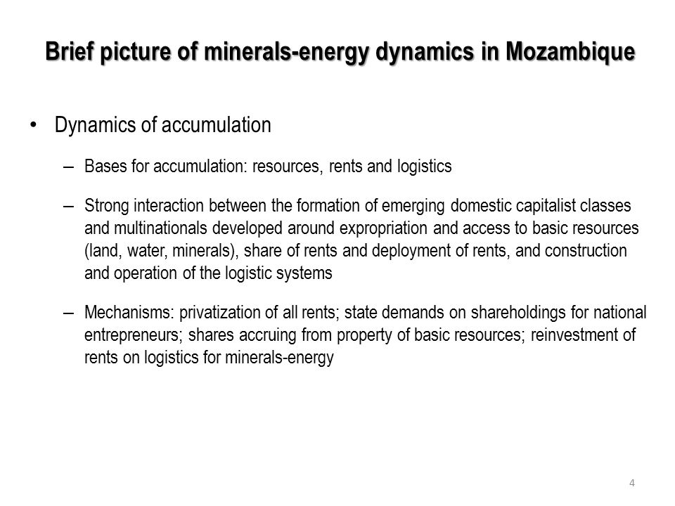 Brief picture of minerals-energy dynamics in Mozambique Dynamics of accumulation – Bases for accumulation: resources, rents and logistics – Strong interaction between the formation of emerging domestic capitalist classes and multinationals developed around expropriation and access to basic resources (land, water, minerals), share of rents and deployment of rents, and construction and operation of the logistic systems – Mechanisms: privatization of all rents; state demands on shareholdings for national entrepreneurs; shares accruing from property of basic resources; reinvestment of rents on logistics for minerals-energy 4