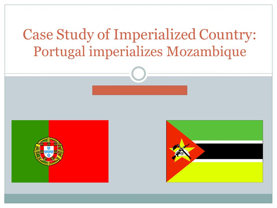 BY: MELISSA JACOBS Case Study of Imperialized Country: Portugal imperializes Mozambique