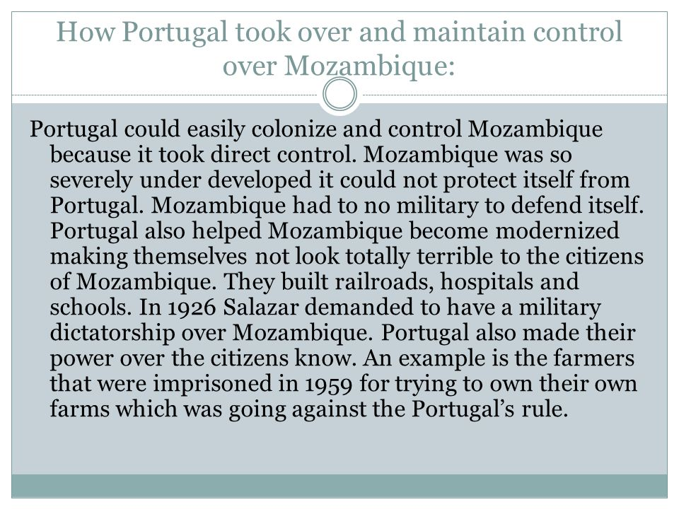 How Portugal took over and maintain control over Mozambique: Portugal could easily colonize and control Mozambique because it took direct control.