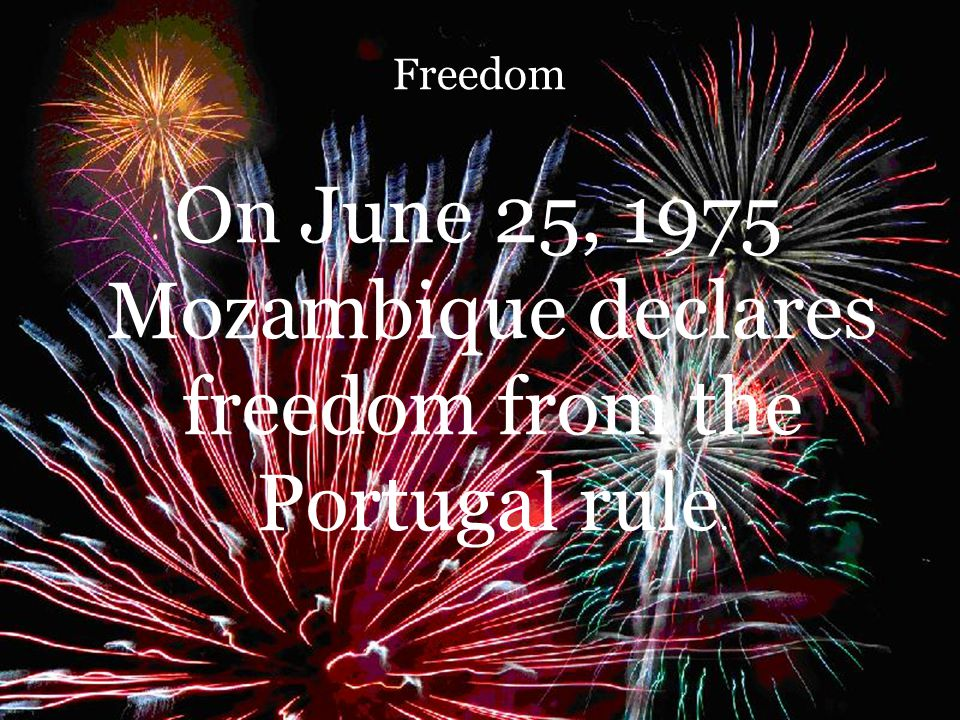 Freedom On June 25, 1975 Mozambique declares freedom from the Portugal rule.