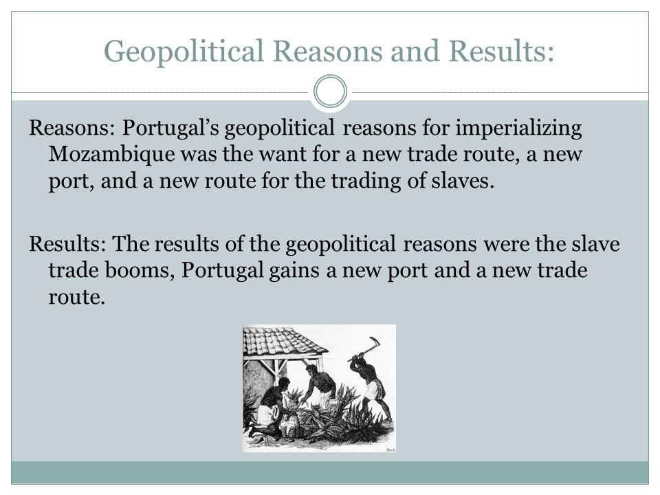 Geopolitical Reasons and Results: Reasons: Portugal's geopolitical reasons for imperializing Mozambique was the want for a new trade route, a new port, and a new route for the trading of slaves.