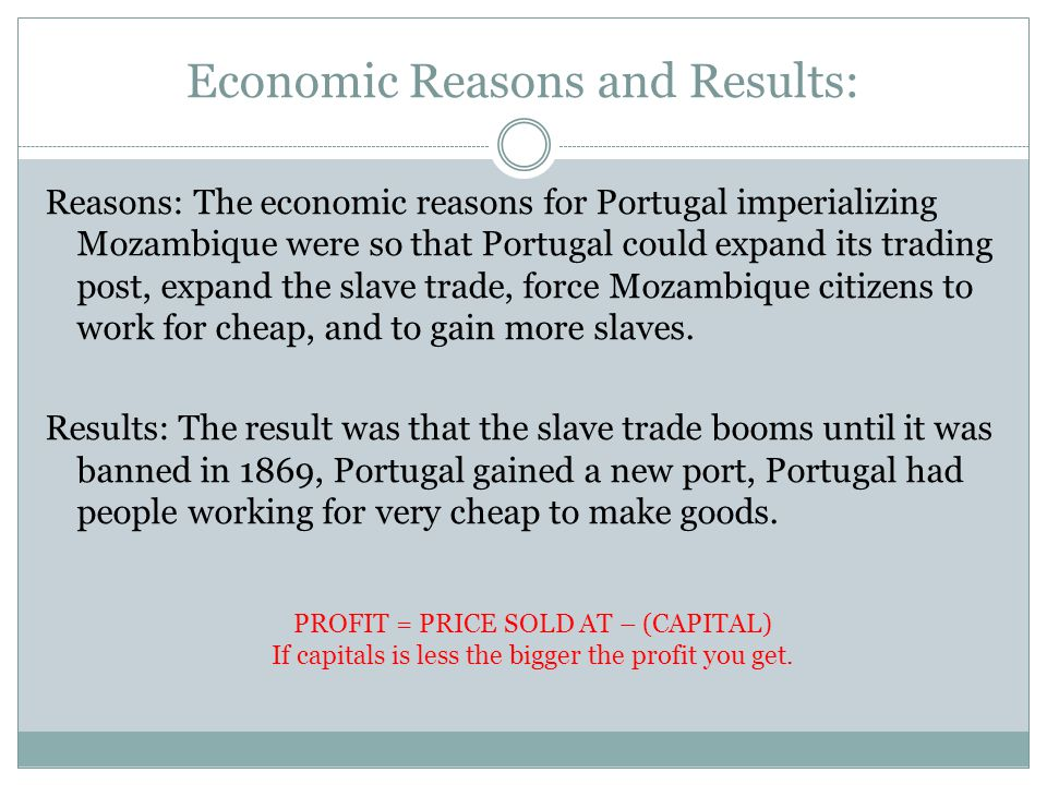 Economic Reasons and Results: Reasons: The economic reasons for Portugal imperializing Mozambique were so that Portugal could expand its trading post, expand the slave trade, force Mozambique citizens to work for cheap, and to gain more slaves.