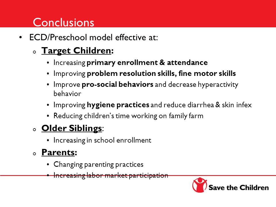 Conclusions ECD/Preschool model effective at: o Target Children: Increasing primary enrollment & attendance Improving problem resolution skills, fine