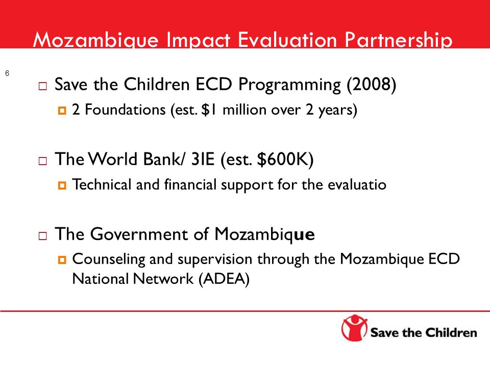 Mozambique Impact Evaluation Partnership 6  Save the Children ECD Programming (2008)  2 Foundations (est. $1 million over 2 years)  The World Bank/