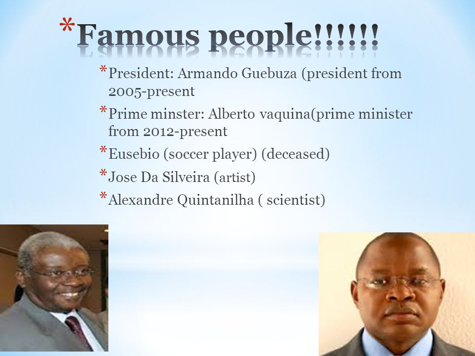 * President: Armando Guebuza (president from 2005-present * Prime minster: Alberto vaquina(prime minister from 2012-present * Eusebio (soccer player)