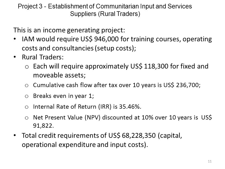 Project 3 - Establishment of Communitarian Input and Services Suppliers (Rural Traders) 11 This is an income generating project: IAM would require US$