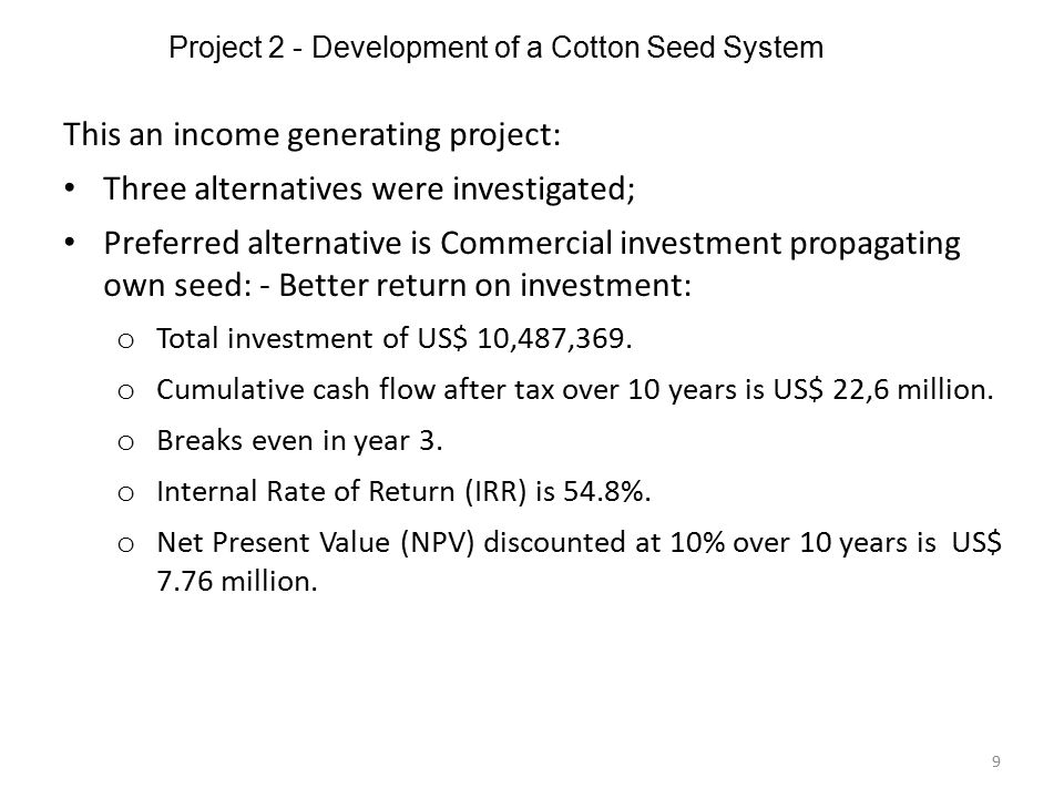 Project 2 - Development of a Cotton Seed System 9 This an income generating project: Three alternatives were investigated; Preferred alternative is Co