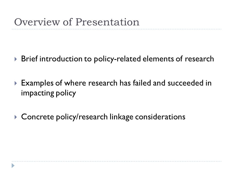 Overview of Presentation  Brief introduction to policy-related elements of research  Examples of where research has failed and succeeded in impacting policy  Concrete policy/research linkage considerations