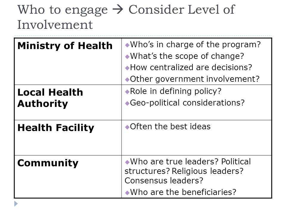 Who to engage  Consider Level of Involvement Ministry of Health  Who's in charge of the program.