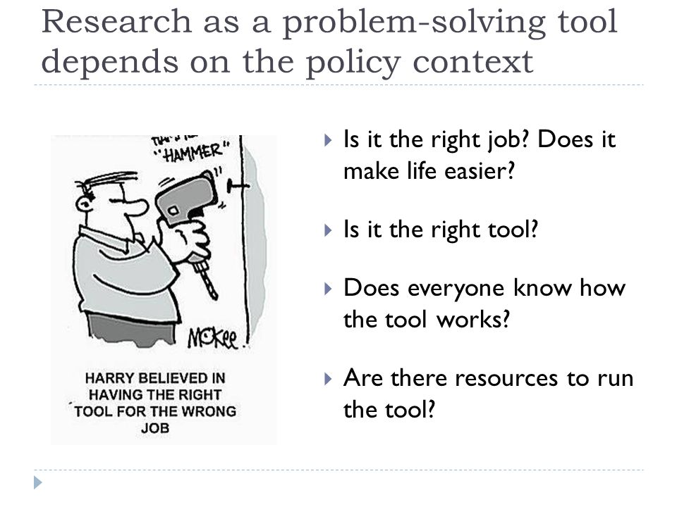 Research as a problem-solving tool depends on the policy context  Is it the right job.