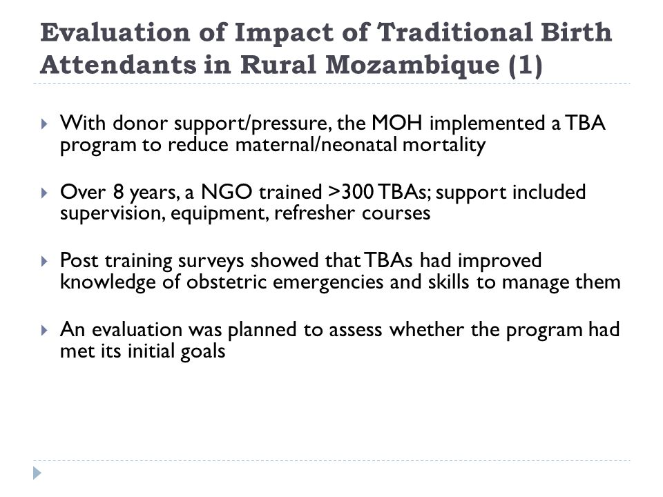 Evaluation of Impact of Traditional Birth Attendants in Rural Mozambique (1)  With donor support/pressure, the MOH implemented a TBA program to reduce maternal/neonatal mortality  Over 8 years, a NGO trained >300 TBAs; support included supervision, equipment, refresher courses  Post training surveys showed that TBAs had improved knowledge of obstetric emergencies and skills to manage them  An evaluation was planned to assess whether the program had met its initial goals