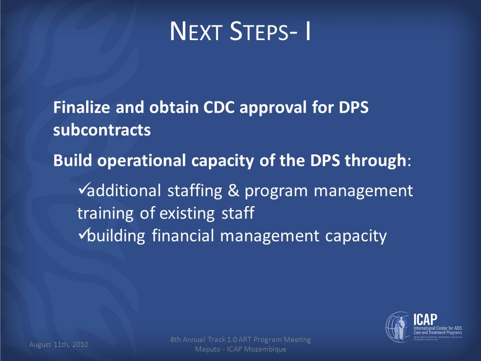 N EXT S TEPS - I Finalize and obtain CDC approval for DPS subcontracts Build operational capacity of the DPS through: additional staffing & program management training of existing staff building financial management capacity 8th Annual Track 1.0 ART Program Meeting Maputo - ICAP Mozambique August 11th, 2010