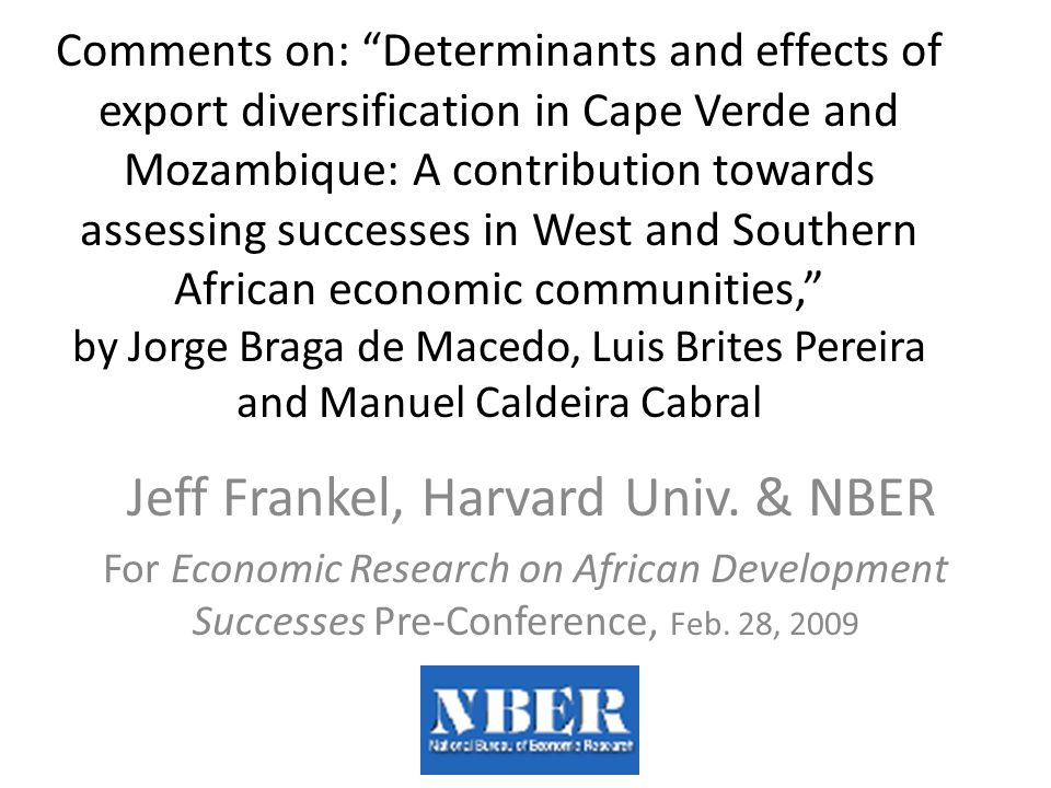 Comments on: Determinants and effects of export diversification in Cape Verde and Mozambique: A contribution towards assessing successes in West and Southern African economic communities, by Jorge Braga de Macedo, Luis Brites Pereira and Manuel Caldeira Cabral Jeff Frankel, Harvard Univ.