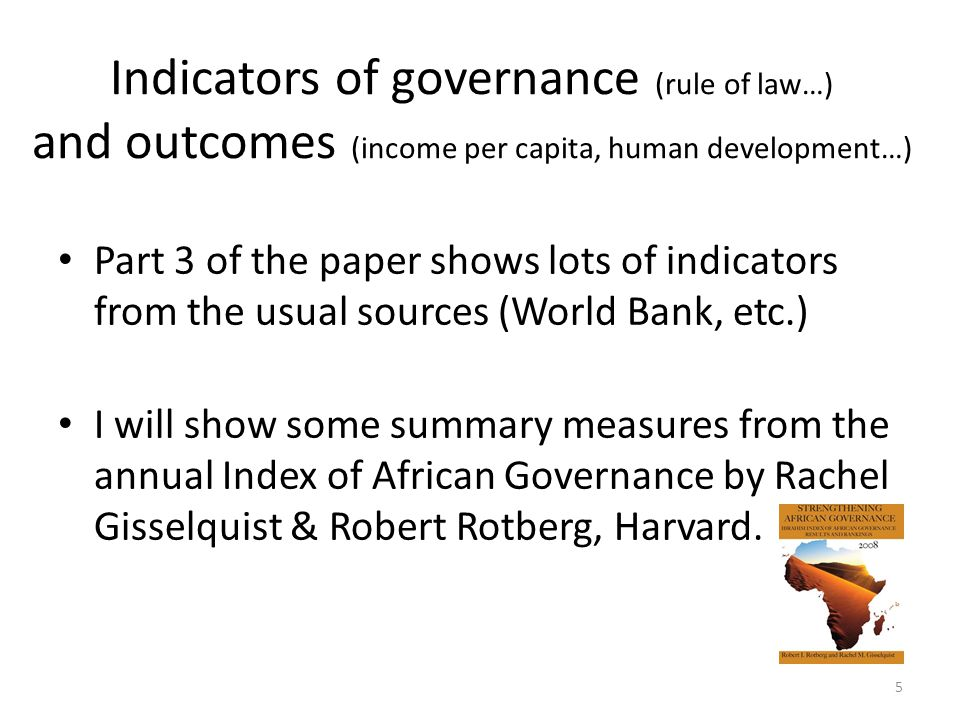Indicators of governance (rule of law…) and outcomes (income per capita, human development…) Part 3 of the paper shows lots of indicators from the usual sources (World Bank, etc.) I will show some summary measures from the annual Index of African Governance by Rachel Gisselquist & Robert Rotberg, Harvard.