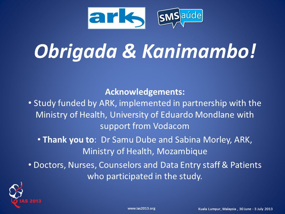www.ias2013.org Kuala Lumpur, Malaysia, 30 June - 3 July 2013 Obrigada & Kanimambo! Acknowledgements: Study funded by ARK, implemented in partnership