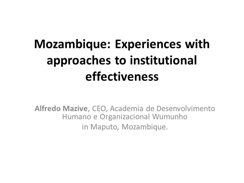 Mozambique: Experiences with approaches to institutional effectiveness Alfredo Mazive, CEO, Academia de Desenvolvimento Humano e Organizacional Wumunh