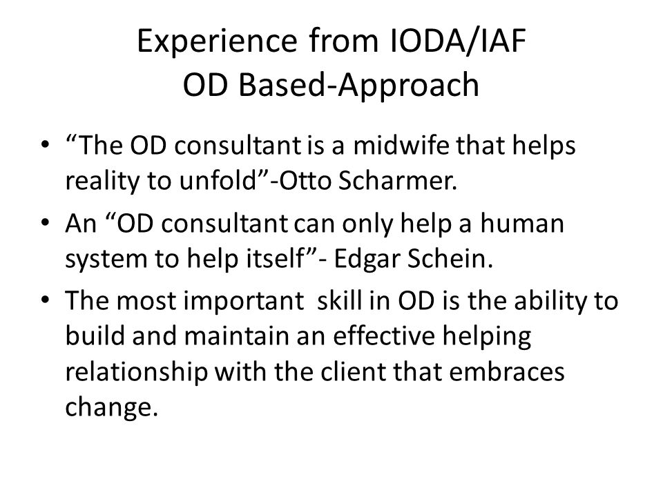 Experience from IODA/IAF OD Based-Approach The OD consultant is a midwife that helps reality to unfold -Otto Scharmer.