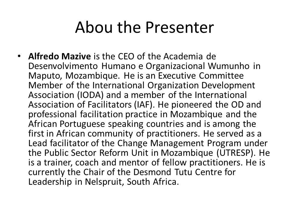 Abou the Presenter Alfredo Mazive is the CEO of the Academia de Desenvolvimento Humano e Organizacional Wumunho in Maputo, Mozambique. He is an Execut