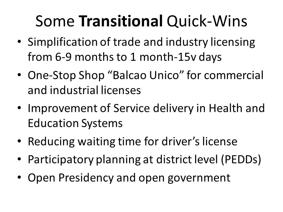 Some Transitional Quick-Wins Simplification of trade and industry licensing from 6-9 months to 1 month-15v days One-Stop Shop Balcao Unico for commercial and industrial licenses Improvement of Service delivery in Health and Education Systems Reducing waiting time for driver's license Participatory planning at district level (PEDDs) Open Presidency and open government
