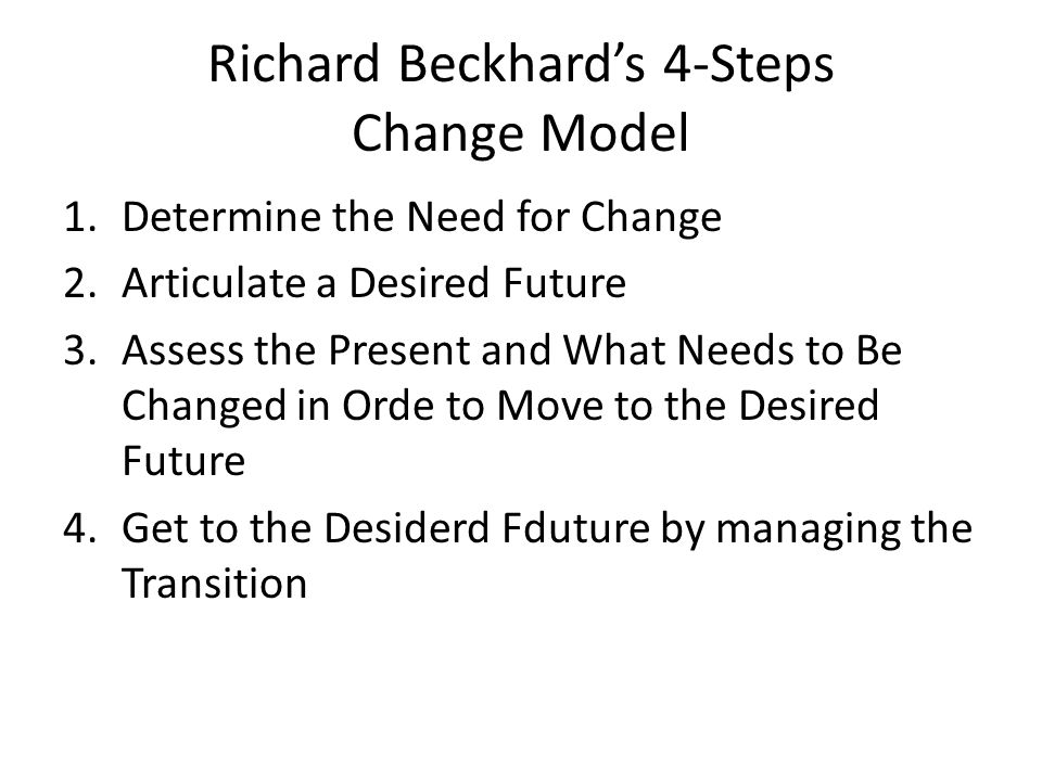 Richard Beckhard's 4-Steps Change Model 1.Determine the Need for Change 2.Articulate a Desired Future 3.Assess the Present and What Needs to Be Changed in Orde to Move to the Desired Future 4.Get to the Desiderd Fduture by managing the Transition