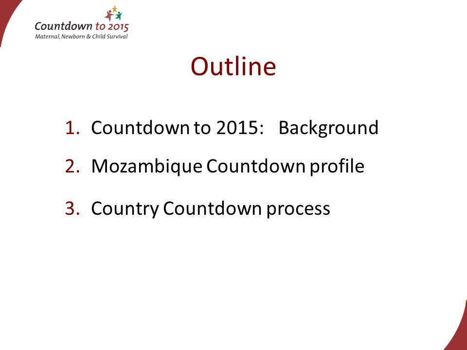 Outline 1.Countdown to 2015: Background 2.Mozambique Countdown profile 3.Country Countdown process