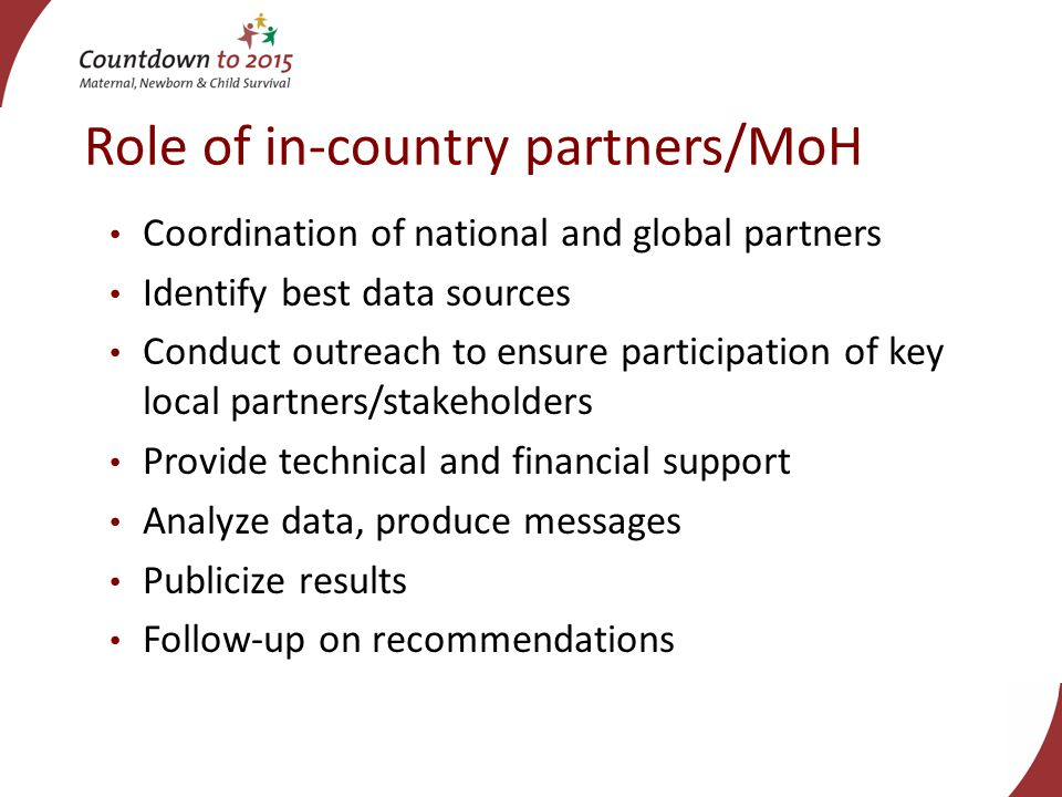 Role of in-country partners/MoH Coordination of national and global partners Identify best data sources Conduct outreach to ensure participation of key local partners/stakeholders Provide technical and financial support Analyze data, produce messages Publicize results Follow-up on recommendations