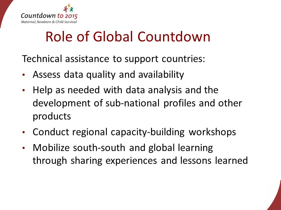 Role of Global Countdown Technical assistance to support countries: Assess data quality and availability Help as needed with data analysis and the development of sub-national profiles and other products Conduct regional capacity-building workshops Mobilize south-south and global learning through sharing experiences and lessons learned