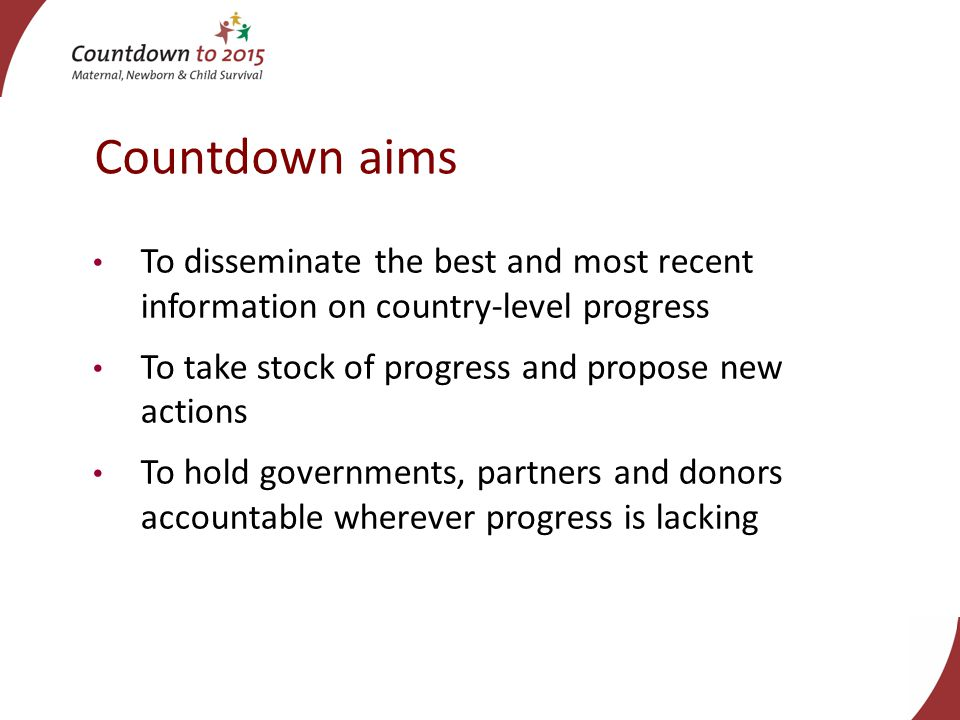 To disseminate the best and most recent information on country-level progress To take stock of progress and propose new actions To hold governments, partners and donors accountable wherever progress is lacking Countdown aims