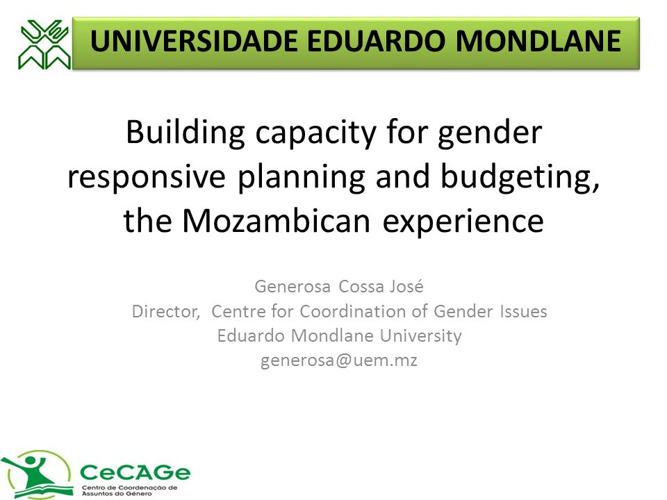 Building capacity for gender responsive planning and budgeting, the Mozambican experience Generosa Cossa José Director, Centre for Coordination of Gender Issues Eduardo Mondlane University generosa@uem.mz UNIVERSIDADE EDUARDO MONDLANE