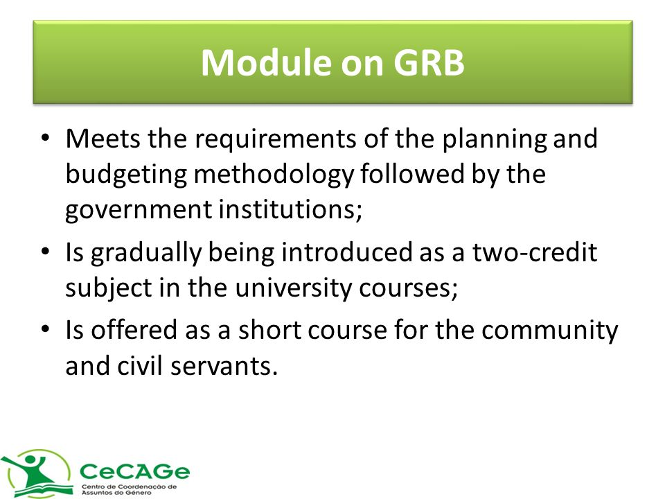 Module on GRB Meets the requirements of the planning and budgeting methodology followed by the government institutions; Is gradually being introduced as a two-credit subject in the university courses; Is offered as a short course for the community and civil servants.