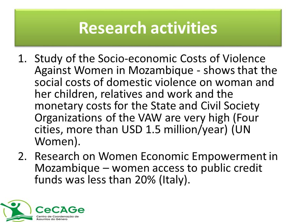 Research activities 1.Study of the Socio-economic Costs of Violence Against Women in Mozambique - shows that the social costs of domestic violence on woman and her children, relatives and work and the monetary costs for the State and Civil Society Organizations of the VAW are very high (Four cities, more than USD 1.5 million/year) (UN Women).