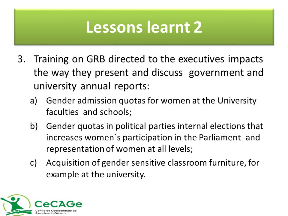 Lessons learnt 2 3.Training on GRB directed to the executives impacts the way they present and discuss government and university annual reports: a)Gender admission quotas for women at the University faculties and schools; b)Gender quotas in political parties internal elections that increases women´s participation in the Parliament and representation of women at all levels; c)Acquisition of gender sensitive classroom furniture, for example at the university.