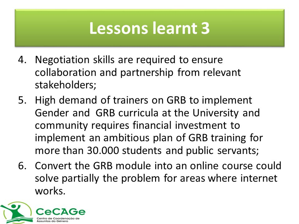 Lessons learnt 3 4.Negotiation skills are required to ensure collaboration and partnership from relevant stakeholders; 5.High demand of trainers on GRB to implement Gender and GRB curricula at the University and community requires financial investment to implement an ambitious plan of GRB training for more than 30.000 students and public servants; 6.Convert the GRB module into an online course could solve partially the problem for areas where internet works.