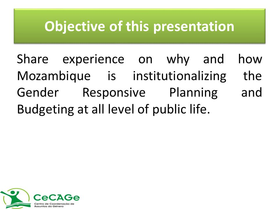 Objective of this presentation Share experience on why and how Mozambique is institutionalizing the Gender Responsive Planning and Budgeting at all level of public life.