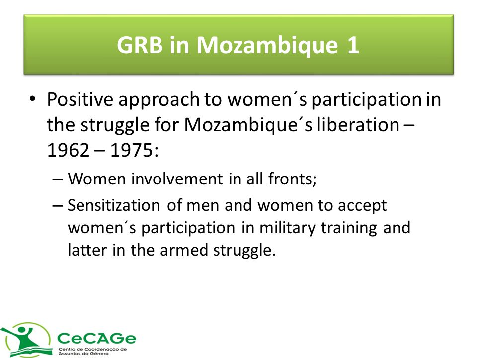 GRB in Mozambique 1 Positive approach to women´s participation in the struggle for Mozambique´s liberation – 1962 – 1975: – Women involvement in all fronts; – Sensitization of men and women to accept women´s participation in military training and latter in the armed struggle.