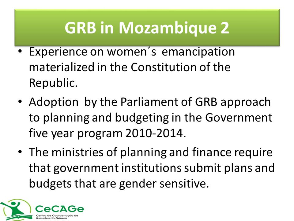 GRB in Mozambique 2 Experience on women´s emancipation materialized in the Constitution of the Republic.